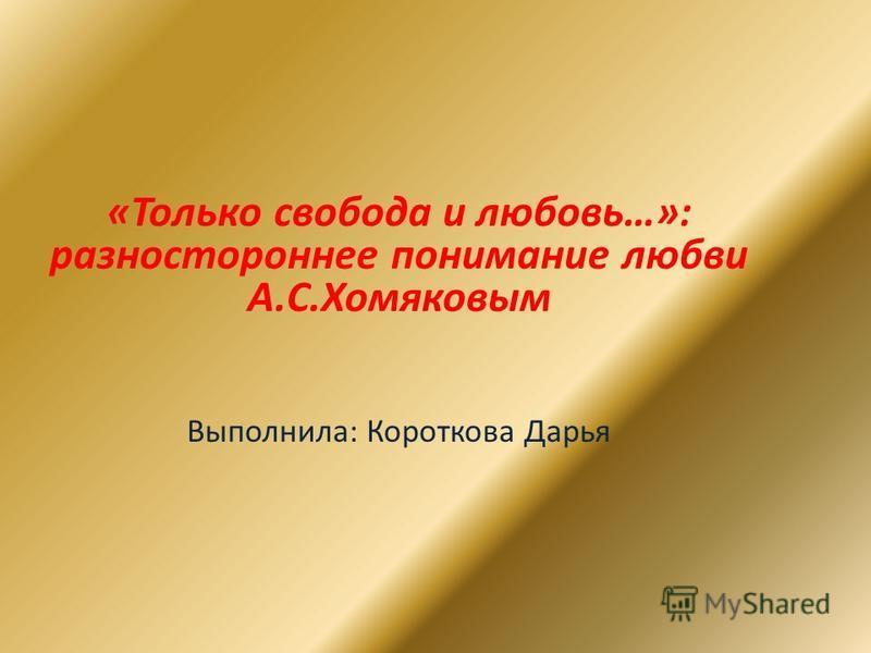 «Только свобода и любовь…»: разностороннее понимание любви А.С.Хомяковым Выполнила: Короткова Дарья