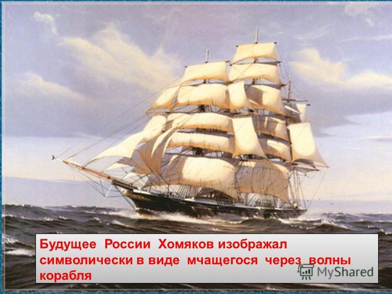 Будущее России Хомяков изображал символически в виде мчащегося через волны корабля