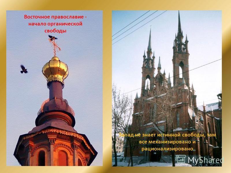 Восточное православие - начало органической свободы Запад не знает истинной свободы, там все механизировано и рационализировано