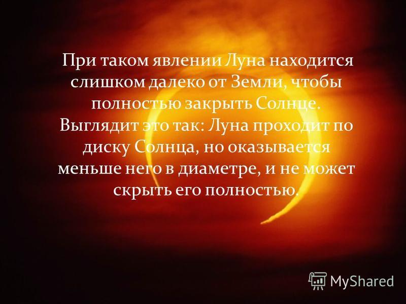 При таком явлении Луна находится слишком далеко от Земли, чтобы полностью закрыть Солнце. Выглядит это так: Луна проходит по диску Солнца, но оказывается меньше него в диаметре, и не может скрыть его полностью.