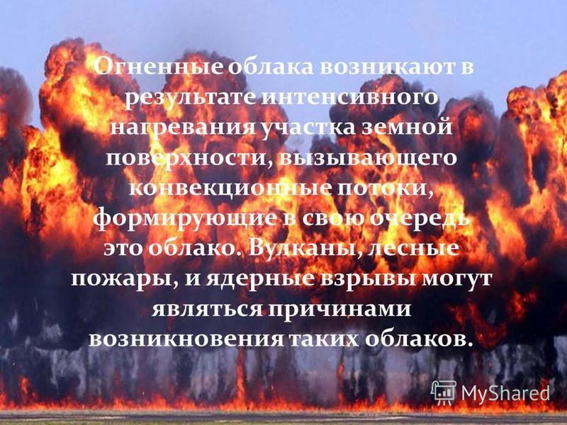 Огненные облака возникают в результате интенсивного нагревания участка земной поверхности, вызывающего конвекционные потоки, формирующие в свою очередь это облако. Вулканы, лесные пожары, и ядерные взрывы могут являться причинами возникновения таких