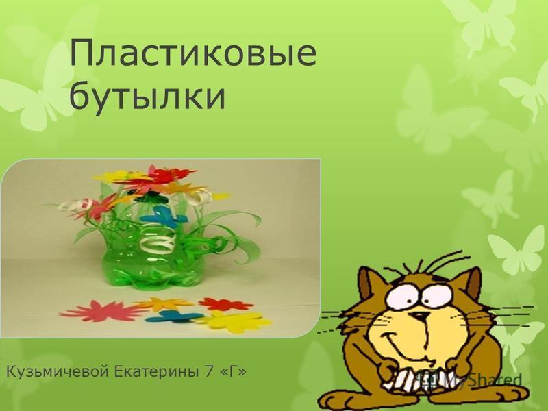 Пластиковые бутылки Кузьмичевой Екатерины 7 «Г»