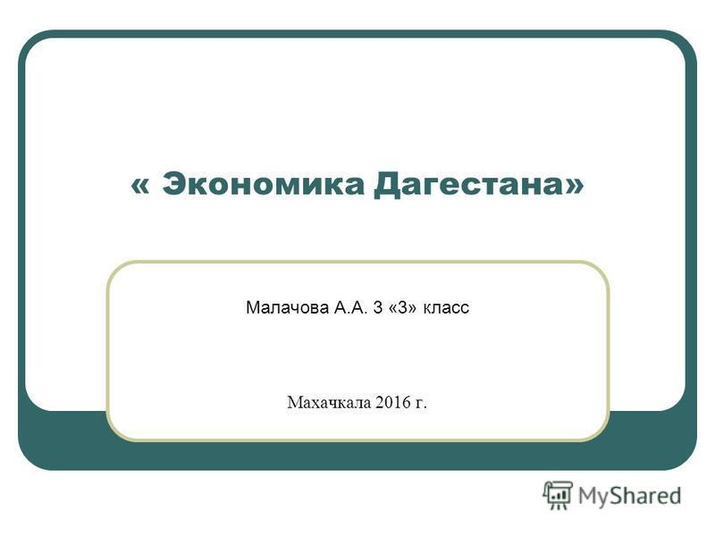 « Экономика Дагестана» Малачова А.А. 3 «3» класс Махачкала 2016 г.