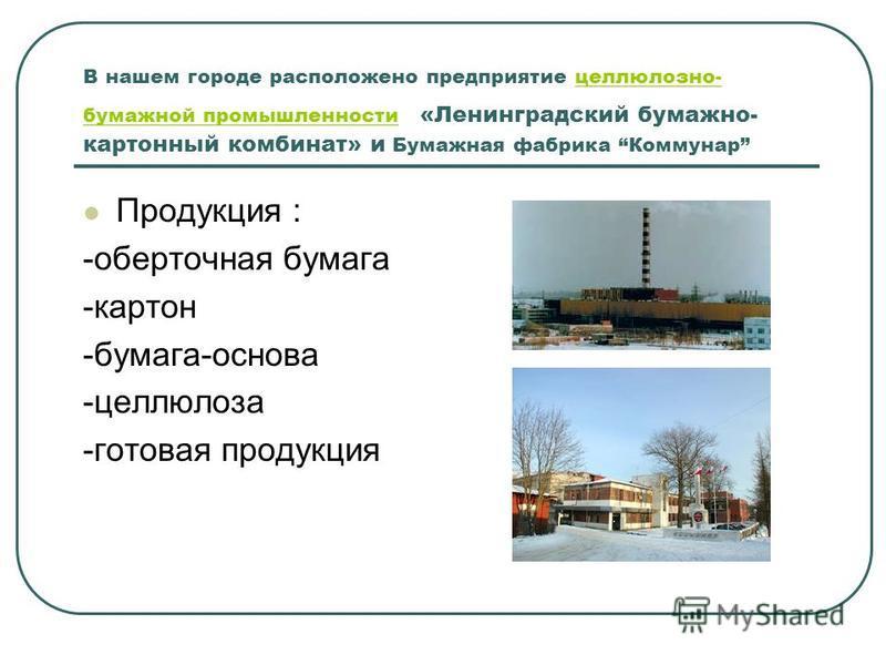 В нашем городе расположено предприятие целлюлозно- бумажной промышленности «Ленинградский бумажно- картонный комбинат» и Бумажная фабрика Коммунарцеллюлозно- бумажной промышленности Продукция : -оберточная бумага -картон -бумага-основа -целлюлоза -го
