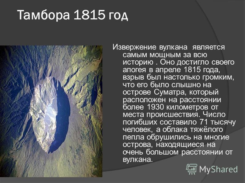 Тамбора 1815 год Извержение вулкана является самым мощным за всю историю. Оно достигло своего апогея в апреле 1815 года, взрыв был настолько громким, что его было слышно на острове Суматра, который расположен на расстоянии более 1930 километров от ме