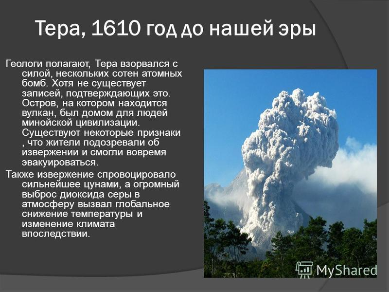 Тера, 1610 год до нашей эры Геологи полагают, Тера взорвался с силой, нескольких сотен атомных бомб. Хотя не существует записей, подтверждающих это. Остров, на котором находится вулкан, был домом для людей минойской цивилизации. Существуют некоторые