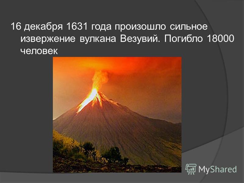 16 декабря 1631 года произошло сильное извержение вулкана Везувий. Погибло 18000 человек