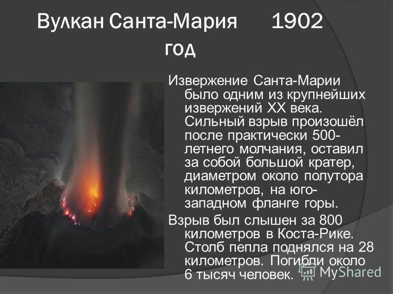 Вулкан Санта-Мария 1902 год Извержение Санта-Марии было одним из крупнейших извержений XX века. Сильный взрыв произошёл после практически 500- летнего молчания, оставил за собой большой кратер, диаметром около полутора километров, на юго- западном фл