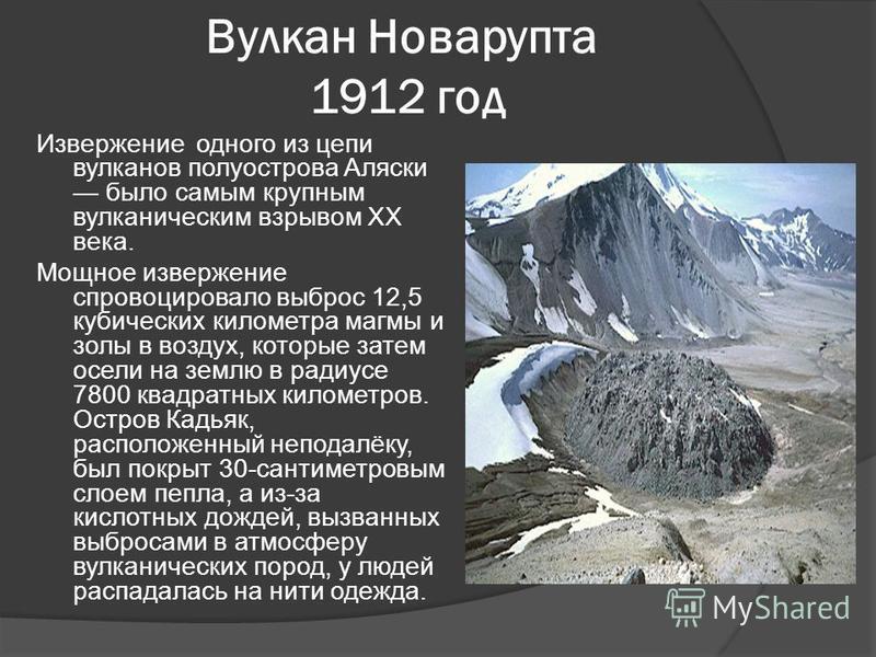 Вулкан Новарупта 1912 год Извержение одного из цепи вулканов полуострова Аляски было самым крупным вулканическим взрывом XX века. Мощное извержение спровоцировало выброс 12,5 кубических километра магмы и золы в воздух, которые затем осели на землю в