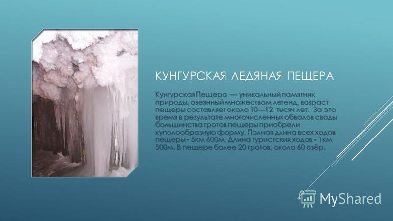КУНГУРСКАЯ ЛЕДЯНАЯ ПЕЩЕРА Кунгурская Пещера уникальный памятник природы, овеянный множеством легенд, возраст пещеры составляет около 1012 тысяч лет. За это время в результате многочисленных обвалов своды большинства гротов пещеры приобрели куполообра