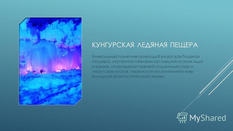 КУНГУРСКАЯ ЛЕДЯНАЯ ПЕЩЕРА Уникальный памятник природы Кунгурская Ледяная пещера, окутанная тайнами застывшей поэзии льда и камня, очаровывает магией подземных озер и гигантских гротов, переносит посетителей в мир холодной фантастической сказки.