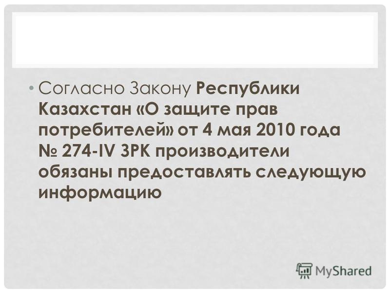 Согласно Закону Республики Казахстан «О защите прав потребителей» от 4 мая 2010 года 274-IV ЗРК производители обязаны предоставлять следующую информацию