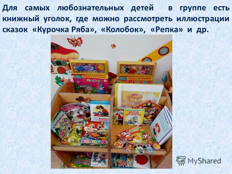 Для самых любознательных детей в группе есть книжный уголок, где можно рассмотреть иллюстрации сказок «Курочка Ряба», «Колобок», «Репка» и др.
