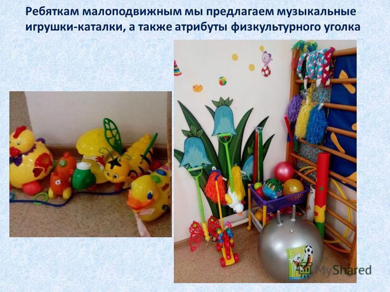 Ребяткам малоподвижным мы предлагаем музыкальные игрушки-каталки, а также атрибуты физкультурного уголка