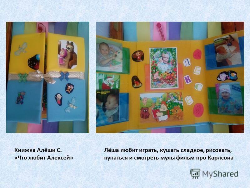 Книжка Алёши С. «Что любит Алексей» Лёша любит играть, кушать сладкое, рисовать, купаться и смотреть мультфильм про Карлсона