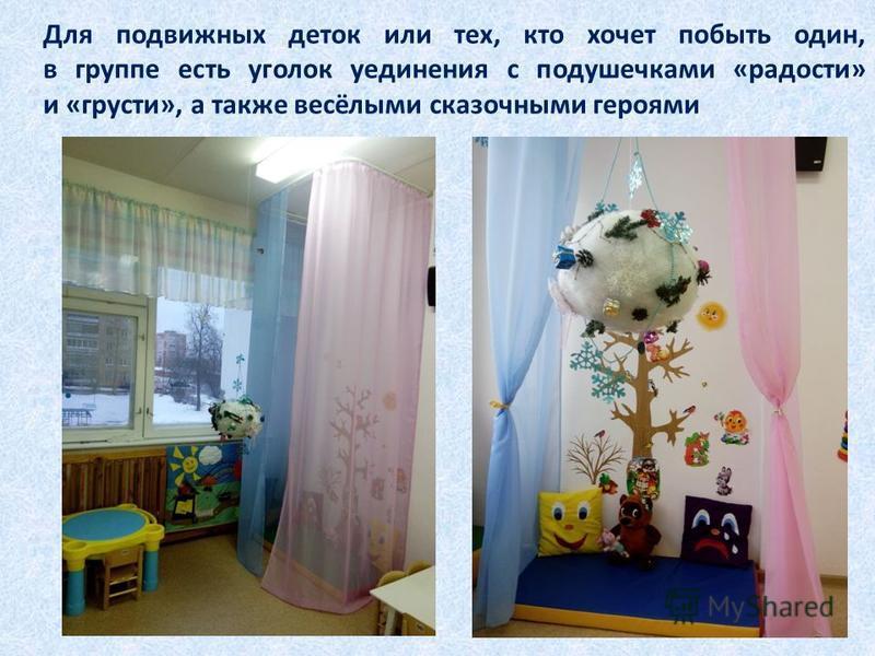 Для подвижных деток или тех, кто хочет побыть один, в группе есть уголок уединения с подушечками «радости» и «грусти», а также весёлыми сказочными героями