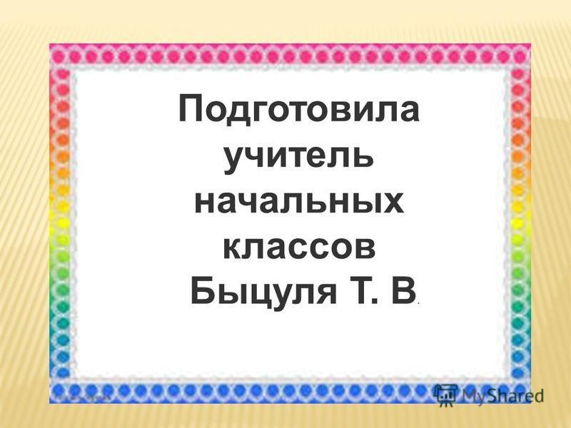 Подготовила учитель начальных классов Быцуля Т. В.