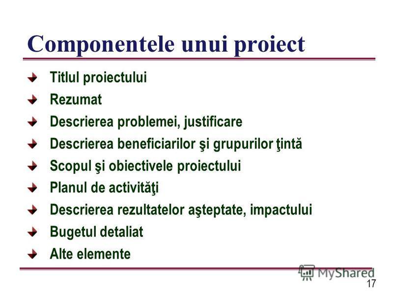 17 Componentele unui proiect Titlul proiectului Rezumat Descrierea problemei, justificare Descrierea beneficiarilor şi grupurilor ţintă Scopul şi obiectivele proiectului Planul de activităţi Descrierea rezultatelor aşteptate, impactului Bugetul detal
