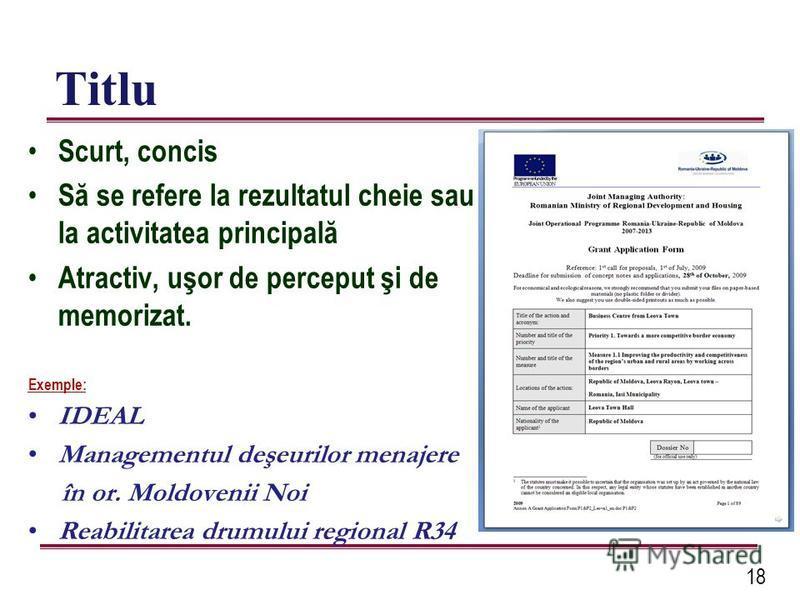 18 Titlu Scurt, concis Să se refere la rezultatul cheie sau la activitatea principală Atractiv, uşor de perceput şi de memorizat. Exemple: IDEAL Managementul deşeurilor menajere în or. Moldovenii Noi Reabilitarea drumului regional R34