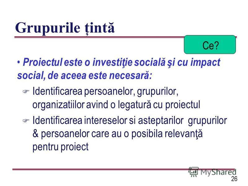 26 Grupurile ţintă Proiectul este o investiţie socială şi cu impact social, de aceea este necesară: F Identificarea persoanelor, grupurilor, organizatiilor avind o legatură cu proiectul F Identificarea intereselor si asteptarilor grupurilor & persoan