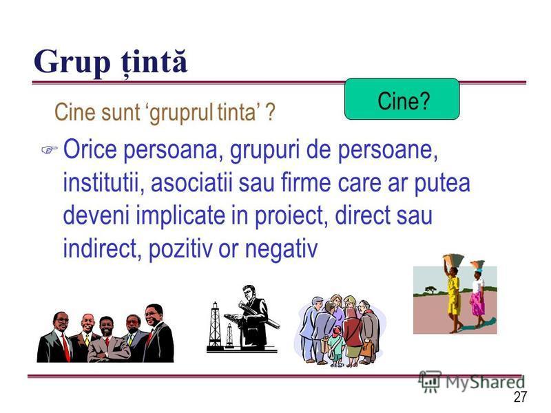 27 Grup ţintă F Orice persoana, grupuri de persoane, institutii, asociatii sau firme care ar putea deveni implicate in proiect, direct sau indirect, pozitiv or negativ Cine? Cine sunt gruprul tinta ?