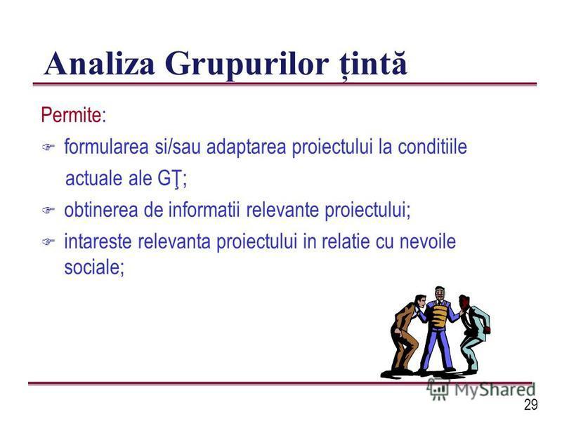 29 Analiza Grupurilor ţintă Permite: F formularea si/sau adaptarea proiectului la conditiile actuale ale GŢ; F obtinerea de informatii relevante proiectului; F intareste relevanta proiectului in relatie cu nevoile sociale;