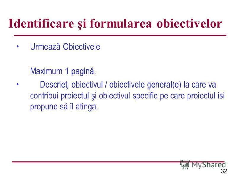 32 Identificare şi formularea obiectivelor Urmează Obiectivele Maximum 1 pagină. Descrieţi obiectivul / obiectivele general(e) la care va contribui proiectul şi obiectivul specific pe care proiectul isi propune să îl atinga.