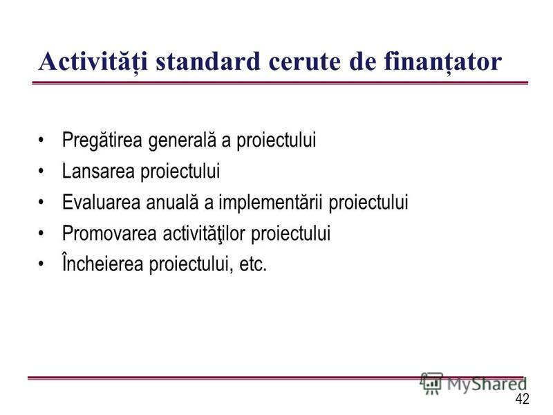 42 Activităţi standard cerute de finanţator Pregătirea generală a proiectului Lansarea proiectului Evaluarea anuală a implementării proiectului Promovarea activităţilor proiectului Încheierea proiectului, etc.