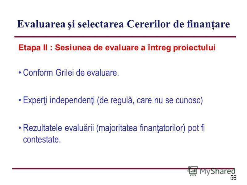 56 Evaluarea şi selectarea Cererilor de finanţare Etapa II : Sesiunea de evaluare a întreg proiectului Conform Grilei de evaluare. Experţi independenţi (de regulă, care nu se cunosc) Rezultatele evaluării (majoritatea finanţatorilor) pot fi contestat