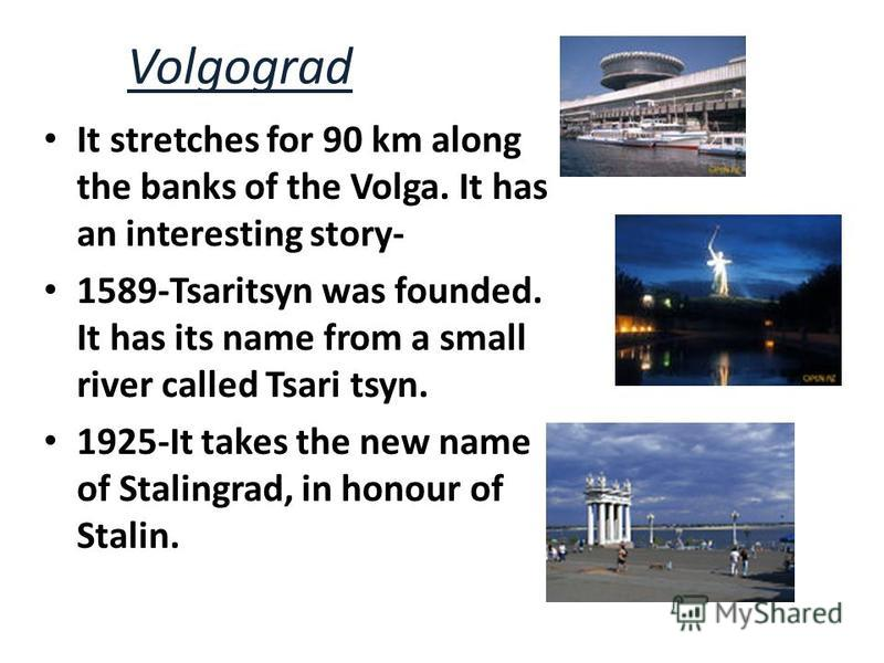 Volgograd It stretches for 90 km along the banks of the Volga. It has an interesting story- 1589-Tsaritsyn was founded. It has its name from a small river called Tsari tsyn. 1925-It takes the new name of Stalingrad, in honour of Stalin.