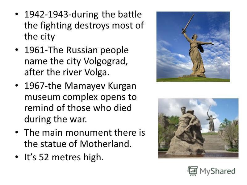 1942-1943-during the battle the fighting destroys most of the city 1961-The Russian people name the city Volgograd, after the river Volga. 1967-the Mamayev Kurgan museum complex opens to remind of those who died during the war. The main monument ther