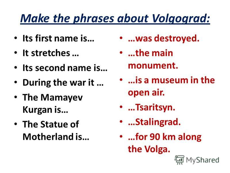 Make the phrases about Volgograd: Its first name is… It stretches … Its second name is… During the war it … The Mamayev Kurgan is… The Statue of Motherland is… …was destroyed. …the main monument. …is a museum in the open air. …Tsaritsyn. …Stalingrad.