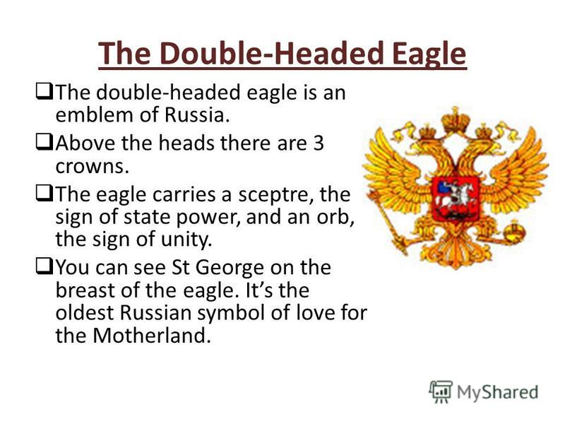 The Double-Headed Eagle The double-headed eagle is an emblem of Russia. Above the heads there are 3 crowns. The eagle carries a sceptre, the sign of state power, and an orb, the sign of unity. You can see St George on the breast of the eagle. Its the