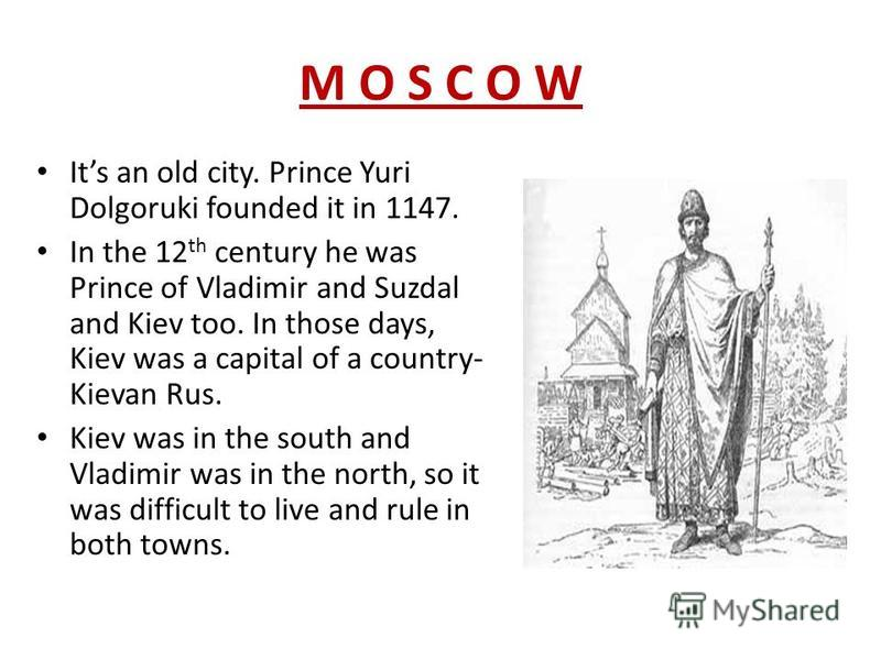 M O S C O WM O S C O W Its an old city. Prince Yuri Dolgoruki founded it in 1147. In the 12 th century he was Prince of Vladimir and Suzdal and Kiev too. In those days, Kiev was a capital of a country- Kievan Rus. Kiev was in the south and Vladimir w