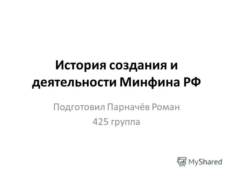 История создания и деятельности Минфинна РФ Подготовил Парначёв Роман 425 группа