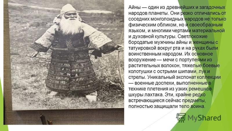 Айны один из древнейших и загадочных народов планеты. Они резко отличались от соседних монголоидных народов не только физическим обликом, но и своеобразным языком, и многими чертами материальной и духовной культуры. Светлокожие бородатые мужчины айны