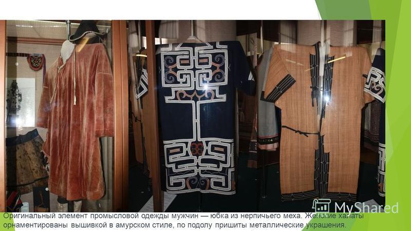 Оригинальный элемент промысловой одежды мужчин юбка из нерпичьего меха. Женские халаты орнаментированы вышивкой в амурском стиле, по подолу пришиты металлические украшения.