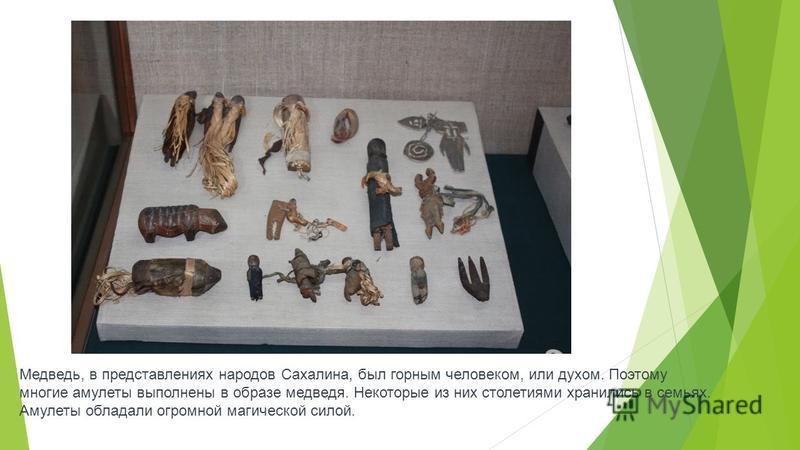 Медведь, в представлениях народов Сахалина, был горным человеком, или духом. Поэтому многие амулеты выполнены в образе медведя. Некоторые из них столетиями хранились в семьях. Амулеты обладали огромной магической силой.