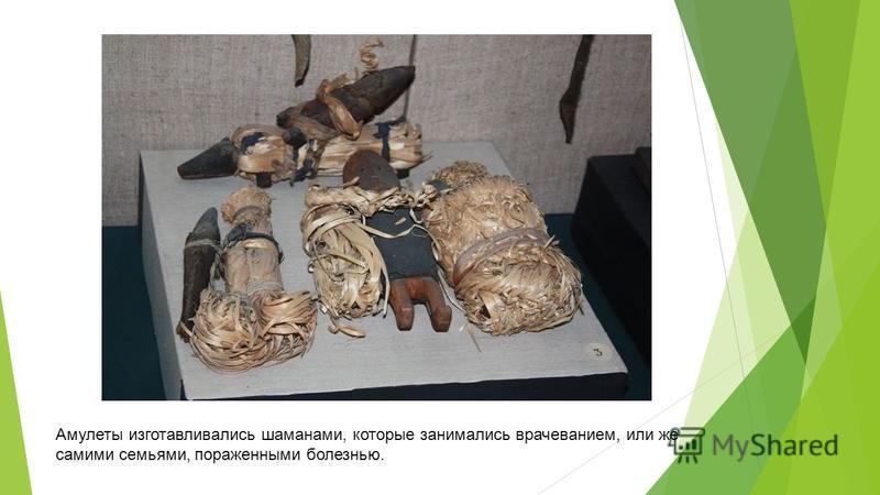 Амулеты изготавливались шаманами, которые занимались врачеванием, или же самими семьями, пораженными болезнью.