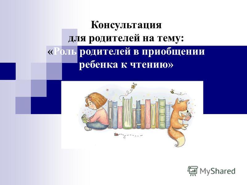 Консультация для родителей на тему: «Роль родителей в приобщении ребенка к чтению»