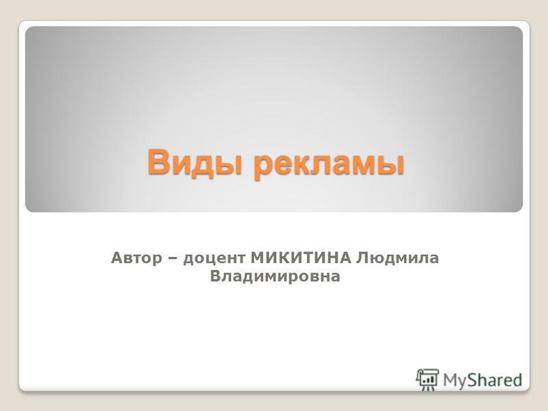 Виды рекламы Автор – доцент МИКИТИНА Людмила Владимировна