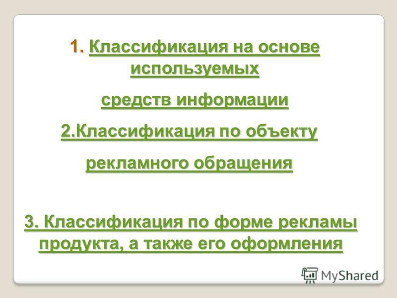 1. Классификация на основе используемых Классификация на основе используемых Классификация на основе используемых средств информации средств информации 2. Классификация по объекту 2. Классификация по объекту рекламного обращения рекламного обращения