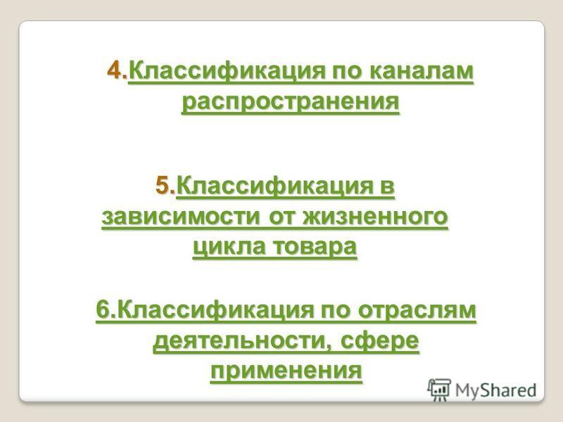 4. Классификация по каналам распространения Классификация по каналам распространения Классификация по каналам распространения 5. Классификация в зависимости от жизненного цикла товара Классификация в зависимости от жизненного цикла товара Классификац