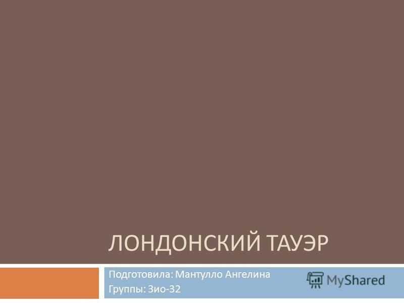 ЛОНДОНСКИЙ ТАУЭР Подготовила : Мантулло Ангелина Группы : Зио -32
