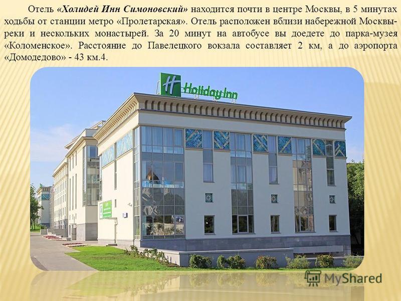 Отель «Холидей Инн Симоновский» находится почти в центре Москвы, в 5 минутах ходьбы от станции метро «Пролетарская». Отель расположен вблизи набережной Москвы- реки и нескольких монастырей. За 20 минут на автобусе вы доедете до парка-музея «Коломенск