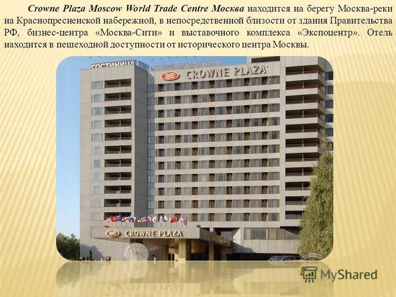 Crowne Plaza Moscow World Trade Centre Москва находится на берегу Москва-реки на Краснопресненской набережной, в непосредственной близости от здания Правительства РФ, бизнес-центра «Москва-Сити» и выставочного комплекса «Экспоцентр». Отель находится