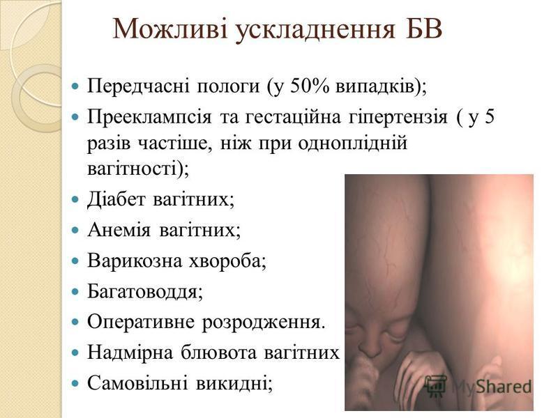 Можливі ускладнення БВ Передчасні пологи (у 50% випадків); Прееклампсія та гестаційна гіпертензія ( у 5 разів частіше, ніж при одноплідній вагітності); Діабет вагітних; Анемія вагітних; Варикозна хвороба; Багатоводдя; Оперативне розродження. Надмірна