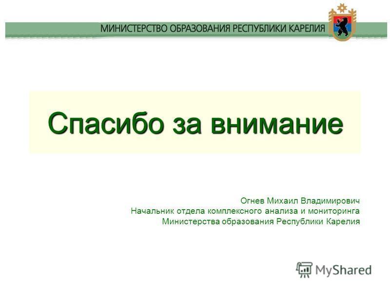 Спасибо за внимание Огнев Михаил Владимирович Начальник отдела комплексного анализа и мониторинга Министерства образования Республики Карелия