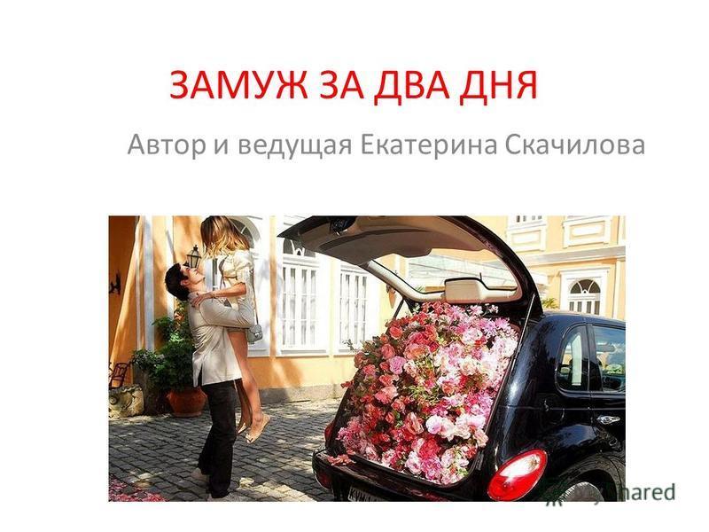 ЗАМУЖ ЗА ДВА ДНЯ Автор и ведущая Екатерина Скачилова