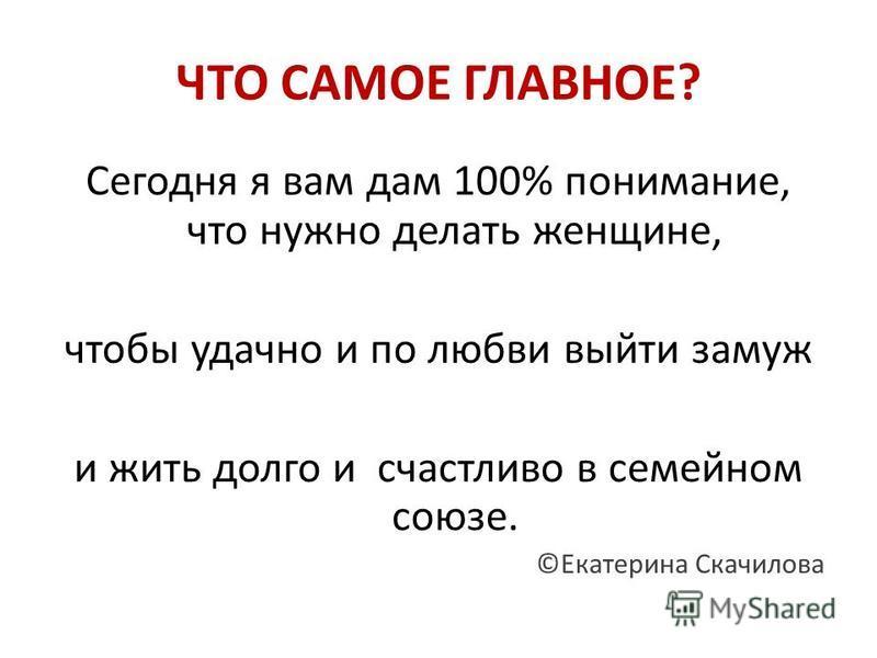 ЧТО САМОЕ ГЛАВНОЕ? Сегодня я вам дам 100% понимание, что нужно делать женщине, чтобы удачно и по любви выйти замуж и жить долго и счастливо в семейном союзе. ©Екатерина Скачилова